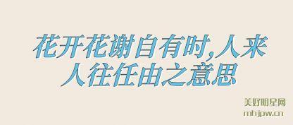 花开花(hua)谢自有时,人(ren)来人往任由之意思